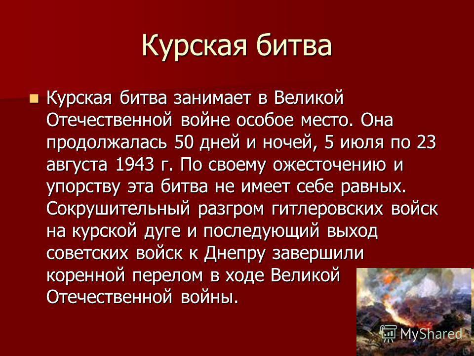 Курская битва Курская битва занимает в Великой Отечественной войне особое место. Она продолжалась 50 дней и ночей, 5 июля по 23 августа 1943 г. По своему ожесточению и упорству эта битва не имеет себе равных. Сокрушительный разгром гитлеровских войск