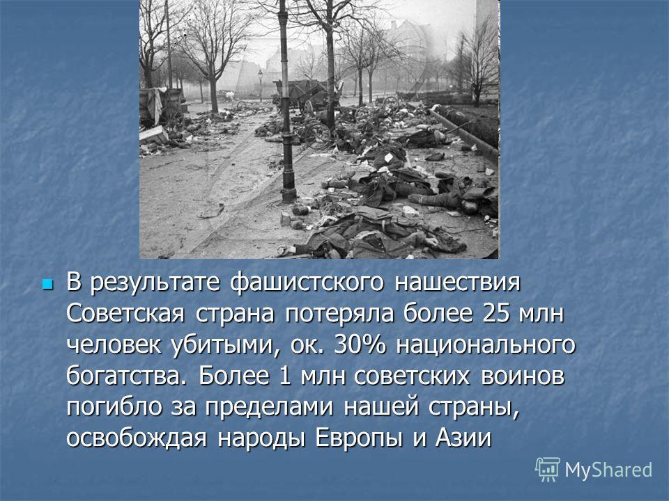 В результате фашистского нашествия Советская страна потеряла более 25 млн человек убитыми, ок. 30% национального богатства. Более 1 млн советских воинов погибло за пределами нашей страны, освобождая народы Европы и Азии В результате фашистского нашес