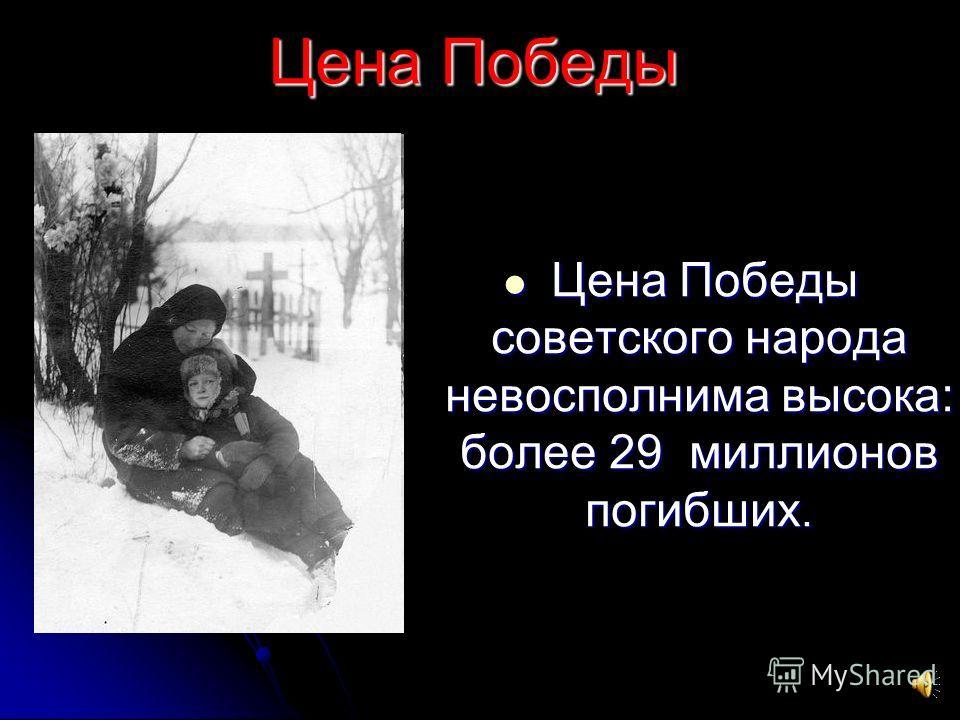 Цена Победы Цена Победы советского народа невосполнима высока: более 29 миллионов погибших. Цена Победы советского народа невосполнима высока: более 29 миллионов погибших.