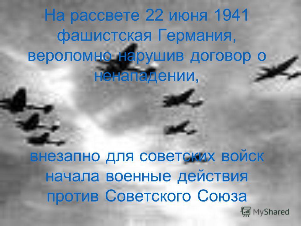 На рассвете 22 июня 1941 фашистская Германия, вероломно нарушив договор о ненападении, внезапно для советских войск начала военные действия против Советского Союза
