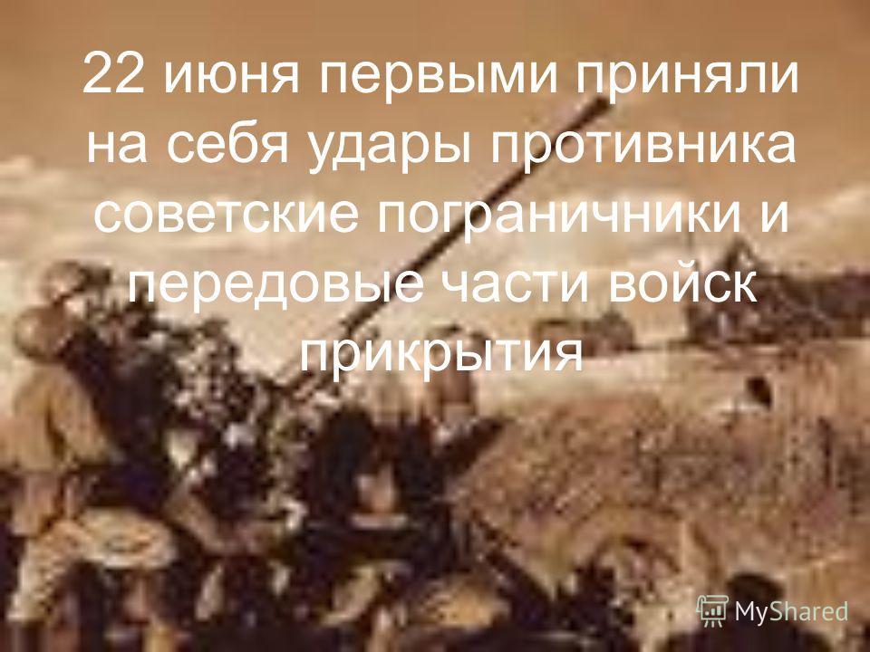 22 июня первыми приняли на себя удары противника советские пограничники и передовые части войск прикрытия