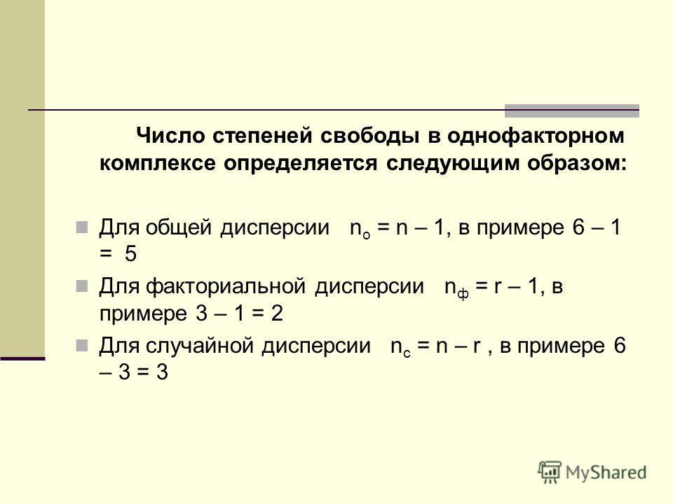 Число степеней свободы в однофакторном комплексе определяется следующим образом: Для общей дисперсии n о = n – 1, в примере 6 – 1 = 5 Для факториальной дисперсии n ф = r – 1, в примере 3 – 1 = 2 Для случайной дисперсии n с = n – r, в примере 6 – 3 =