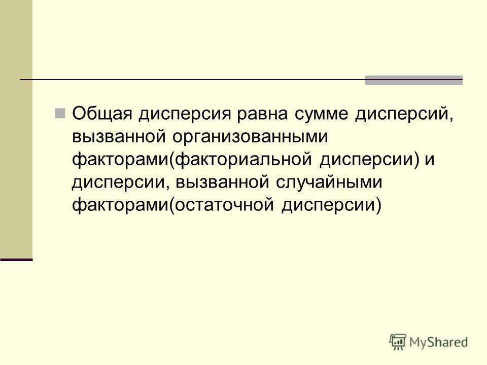 Общая дисперсия равна сумме дисперсий, вызванной организованными факторами(факториальной дисперсии) и дисперсии, вызванной случайными факторами(остаточной дисперсии)