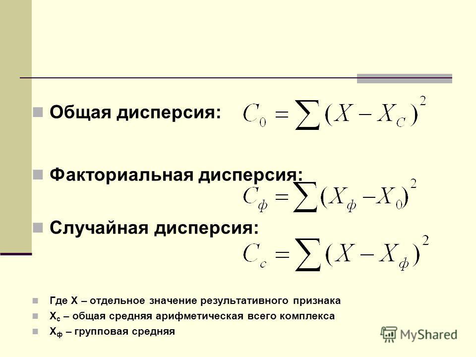 Общая дисперсия: Факториальная дисперсия: Случайная дисперсия: Где Х – отдельное значение результативного признака Х с – общая средняя арифметическая всего комплекса Х ф – групповая средняя