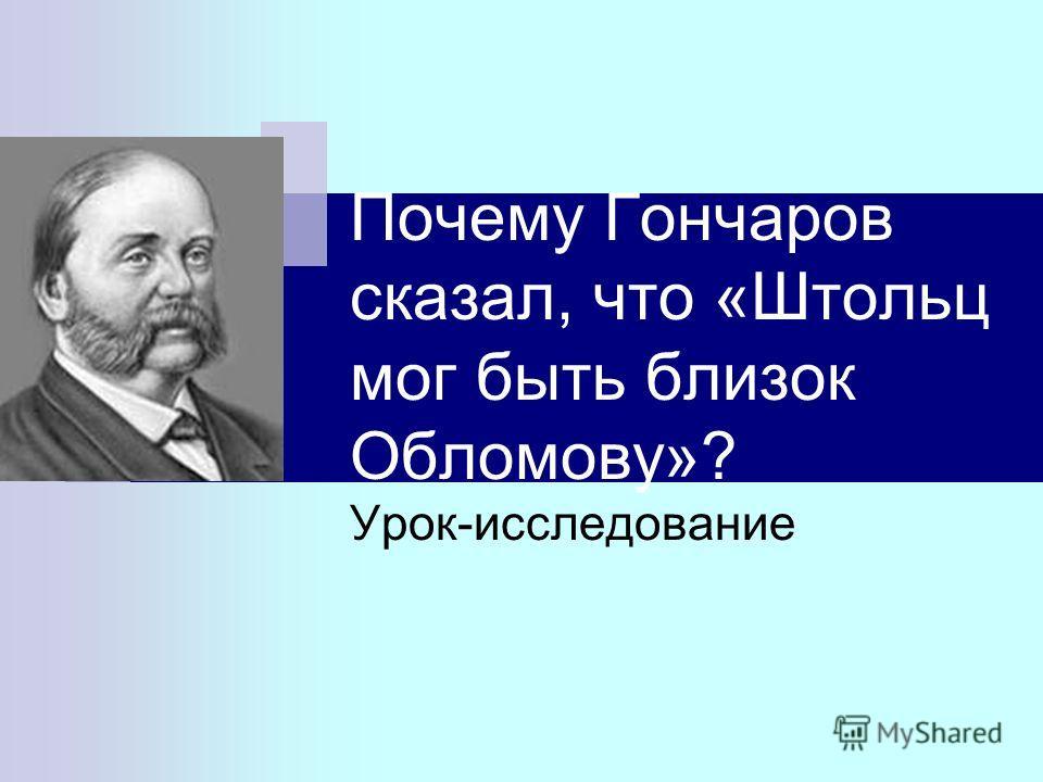 Почему Гончаров сказал, что «Штольц мог быть близок Обломову»? Урок-исследование