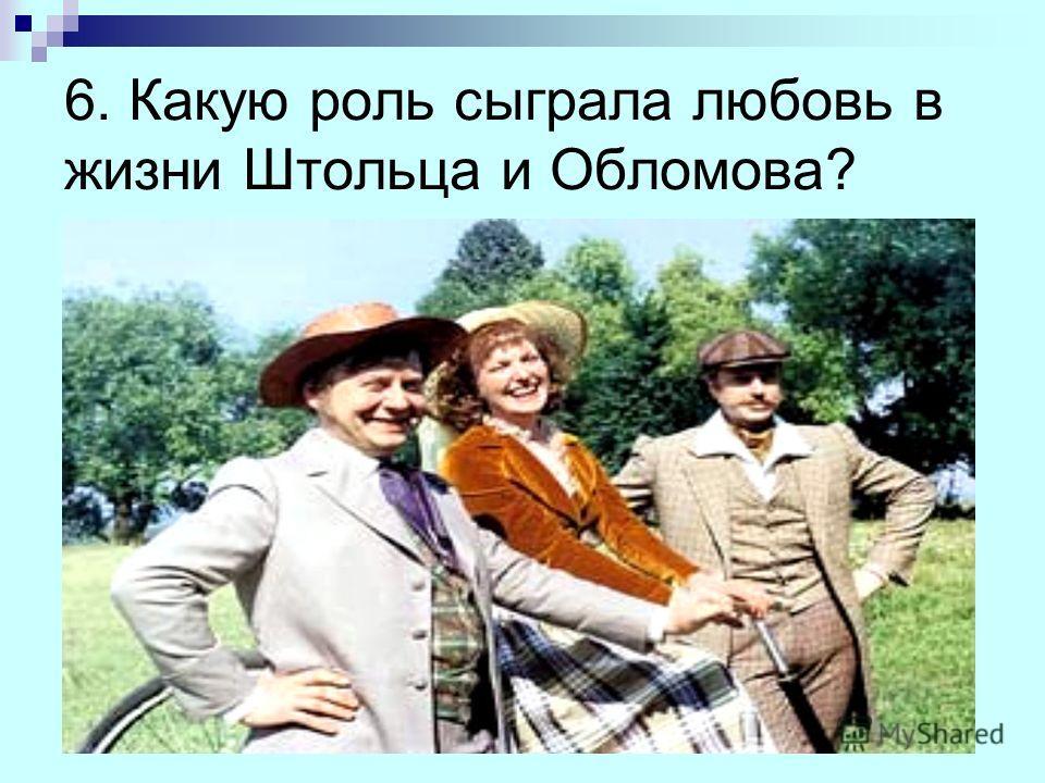 6. Какую роль сыграла любовь в жизни Штольца и Обломова?