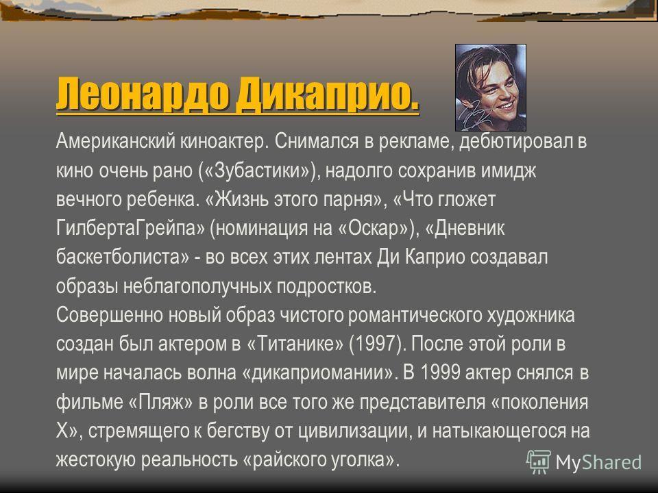 Главные герои «Титаника» Настоящие имя: Леонардо Уилхельм ДиКаприо. Дата рождения:11ноября 1974 года. Место рождения: Лос Анжелес Hollywood, California (США) Снимался в: «Титанике», «Человек в маске», «Ромео и Джульетта», «Пляж» и др.