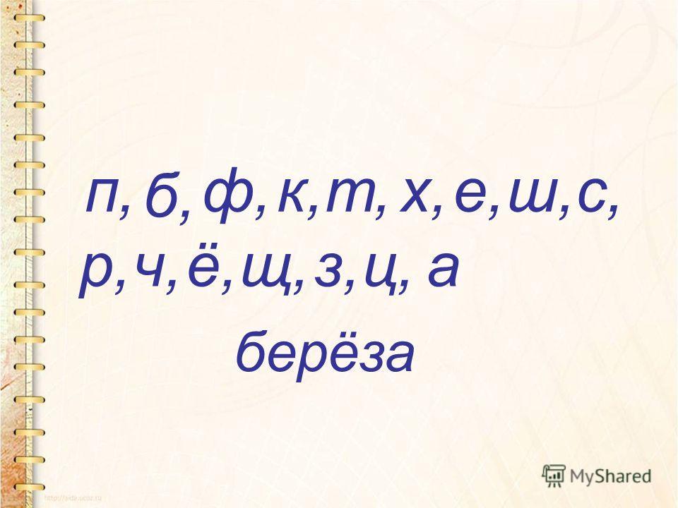берёза п, б, ф,к,т,х,е,ш,с, р,ч,ё,щ,з,ц,а