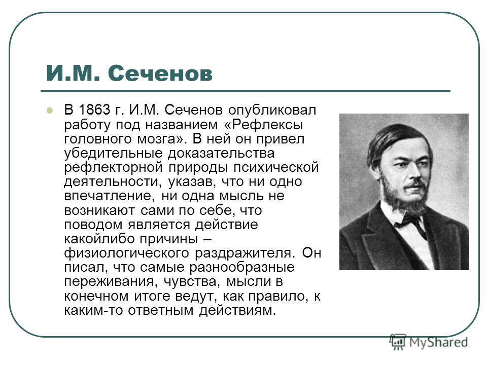 И.М. Сеченов В 1863 г. И.М. Сеченов опубликовал работу под названием «Рефлексы головного мозга». В ней он привел убедительные доказательства рефлекторной природы психической деятельности, указав, что ни одно впечатление, ни одна мысль не возникают са