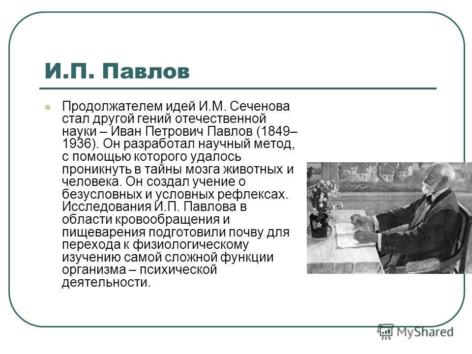 И.П. Павлов Продолжателем идей И.М. Сеченова стал другой гений отечественной науки – Иван Петрович Павлов (1849– 1936). Он разработал научный метод, с помощью которого удалось проникнуть в тайны мозга животных и человека. Он создал учение о безусловн