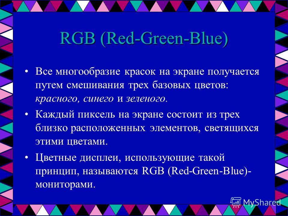 RGB (Red-Green-Blue) Все многообразие красок на экране получается путем смешивания трех базовых цветов: красного, синего и зеленого. Каждый пиксель на экране состоит из трех близко расположенных элементов, светящихся этими цветами. Цветные дисплеи, и