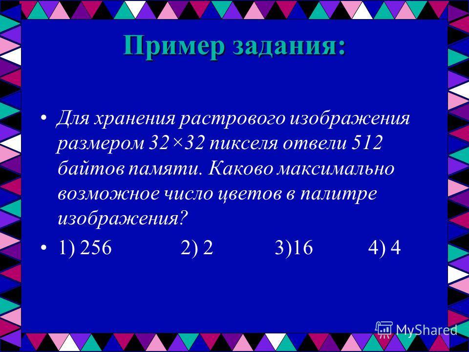 Пример задания: Для хранения растрового изображения размером 32×32 пикселя отвели 512 байтов памяти. Каково максимально возможное число цветов в палитре изображения? 1) 256 2) 2 3)16 4) 4