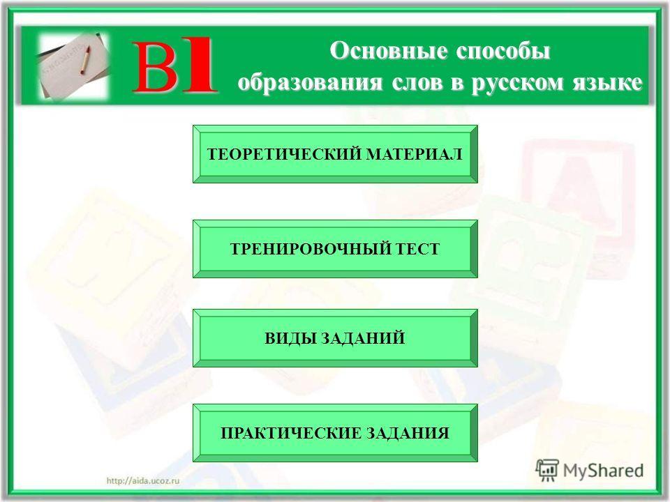 В1В1В1В1 Основные способы образования слов в русском языке ТЕОРЕТИЧЕСКИЙ МАТЕРИАЛ ВИДЫ ЗАДАНИЙ ТРЕНИРОВОЧНЫЙ ТЕСТ ПРАКТИЧЕСКИЕ ЗАДАНИЯ