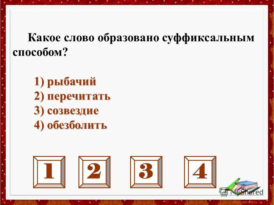 1234 Какое слово образовано суффиксальным способом? 1) рыбачий 2) перечитать 2) перечитать 3) созвездие 3) созвездие 4) обезболить 4) обезболить