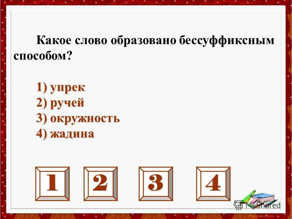 1234 Какое слово образовано бессуффиксным способом? 1) упрек 2) ручей 2) ручей 3) окружность 3) окружность 4) жадина 4) жадина