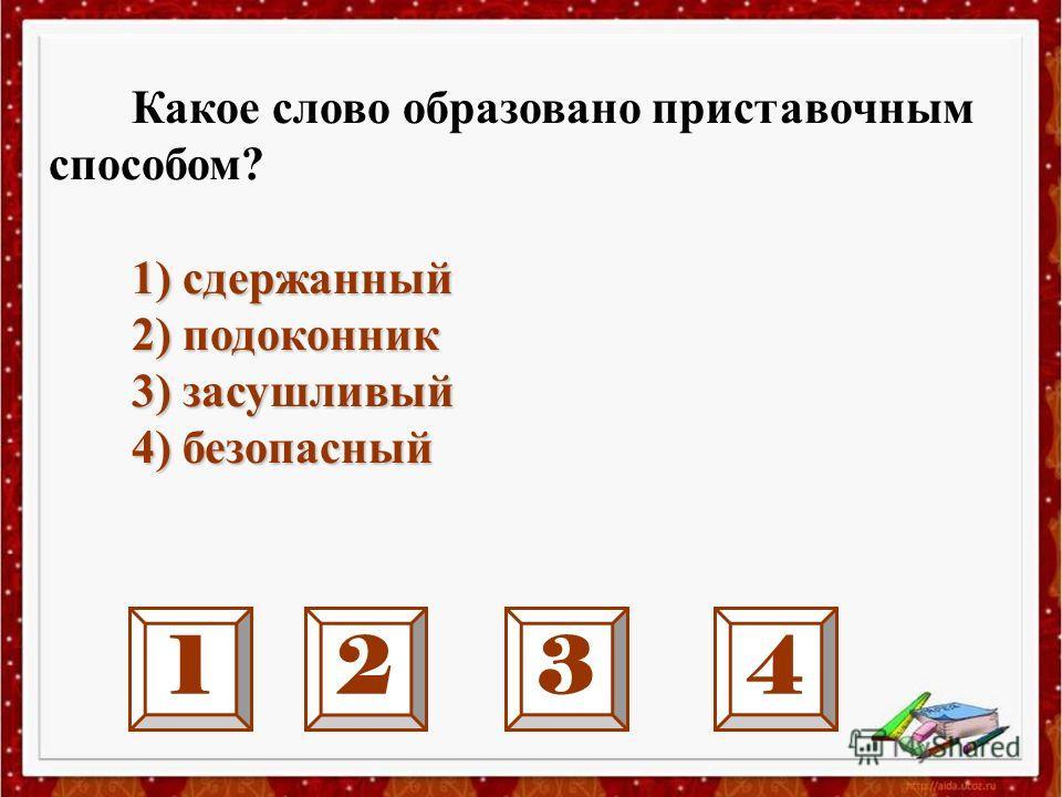 1234 Какое слово образовано приставочным способом? 1) сдержанный 2) подоконник 2) подоконник 3) засушливый 3) засушливый 4) безопасный 4) безопасный