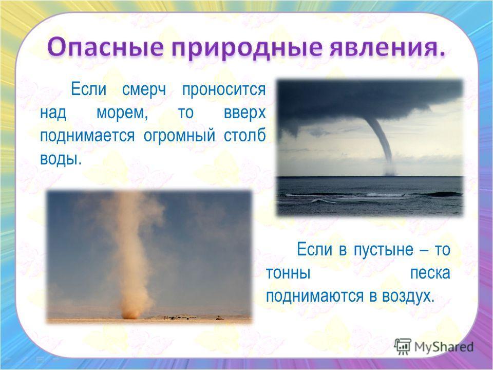 Если смерч проносится над морем, то вверх поднимается огромный столб воды. Если в пустыне – то тонны песка поднимаются в воздух.