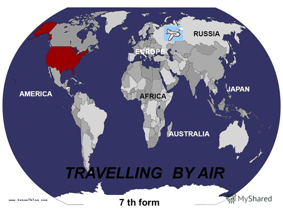 TRAVELLING BY AIR 7 th form RUSSIA JAPAN AUSTRALIA AFRICA AMERICA EUROPE