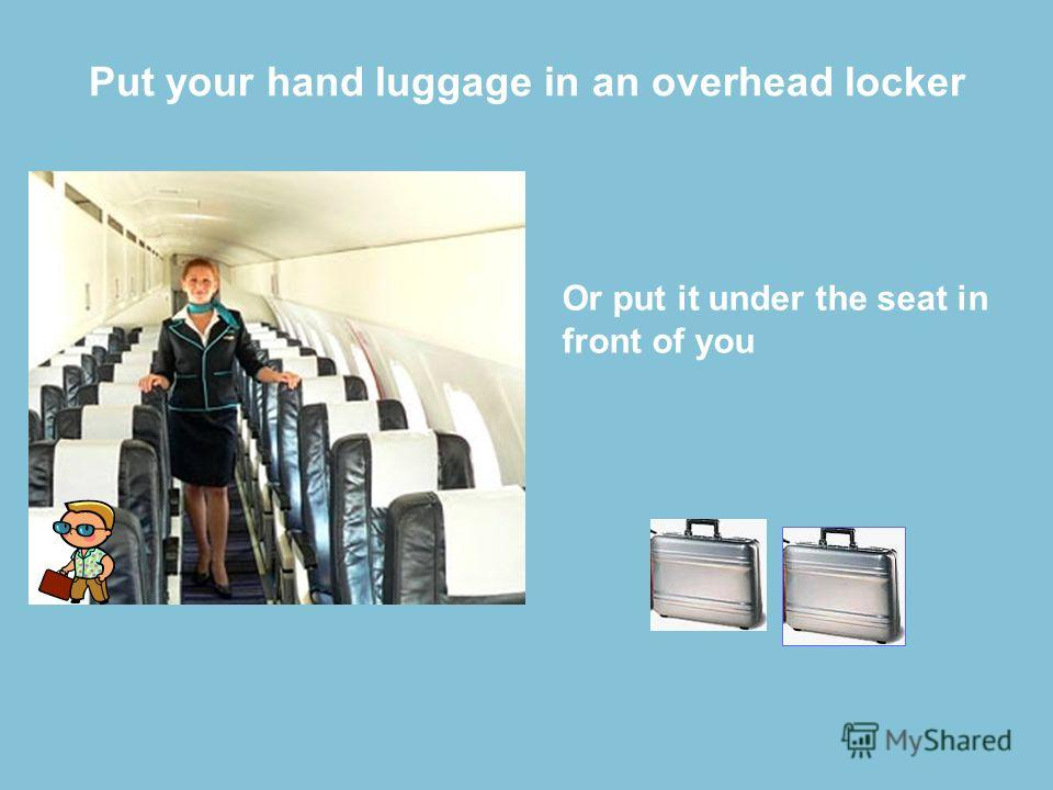 Put your hand luggage in an overhead locker Or put it under the seat in front of you