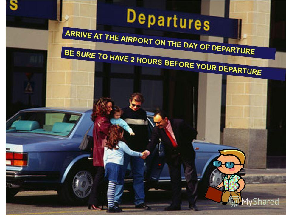 ARRIVE AT THE AIRPORT ON THE DAY OF DEPARTURE BE SURE TO HAVE 2 HOURS BEFORE YOUR DEPARTURE