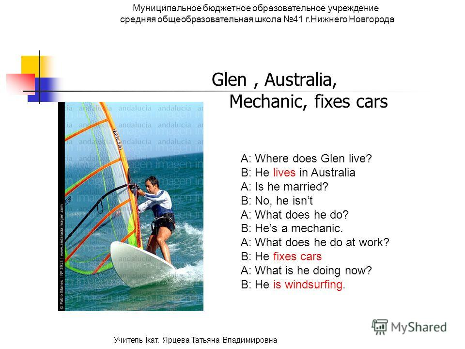 Glen, Australia, Mechanic, fixes cars A: Where does Glen live? B: He lives in Australia A: Is he married? B: No, he isnt A: What does he do? B: Hes a mechanic. A: What does he do at work? B: He fixes cars A: What is he doing now? B: He is windsurfing