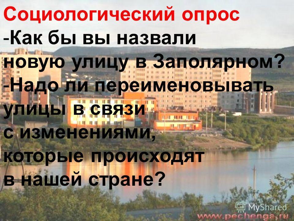 Социологический опрос -Как бы вы назвали новую улицу в Заполярном? -Надо ли переименовывать улицы в связи с изменениями, которые происходят в нашей стране?