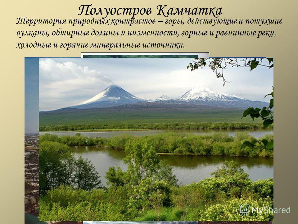 Полуостров Камчатка Территория природных контрастов – горы, действующие и потухшие вулканы, обширные долины и низменности, горные и равнинные реки, холодные и горячие минеральные источники.