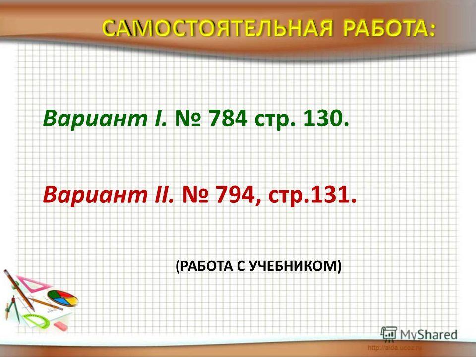 Вариант I. 784 стр. 130. Вариант II. 794, стр.131. (РАБОТА С УЧЕБНИКОМ)