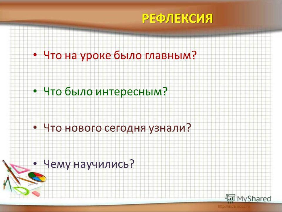 Что на уроке было главным? Что было интересным? Что нового сегодня узнали? Чему научились? РЕФЛЕКСИЯ