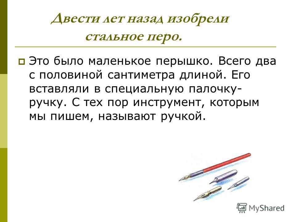 Двести лет назад изобрели стальное перо. Это было маленькое перышко. Всего два с половиной сантиметра длиной. Его вставляли в специальную палочку- ручку. С тех пор инструмент, которым мы пишем, называют ручкой.