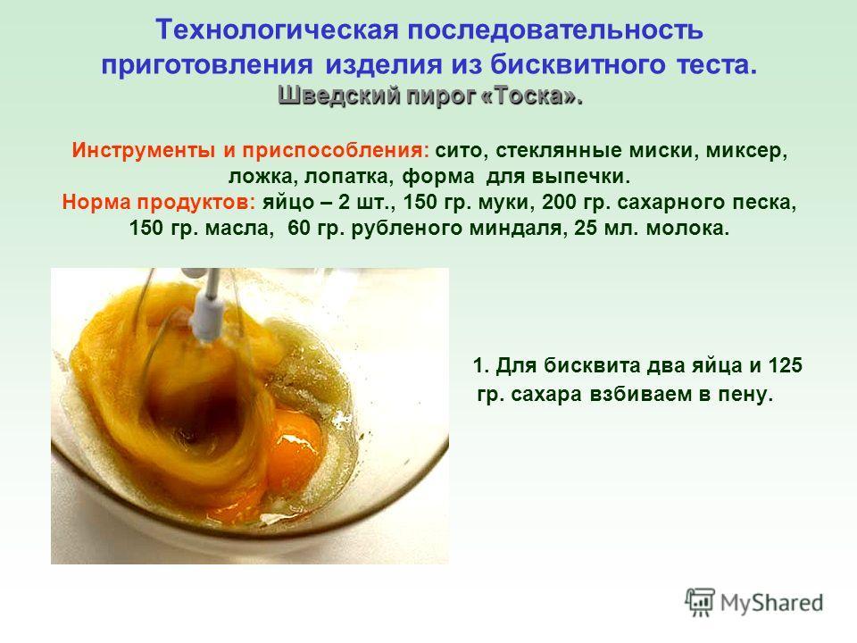 1. Для бисквита два яйца и 125 гр. сахара взбиваем в пену. Шведский пирог «Тоска». Технологическая последовательность приготовления изделия из бисквитного теста. Шведский пирог «Тоска». Инструменты и приспособления: сито, стеклянные миски, миксер, ло