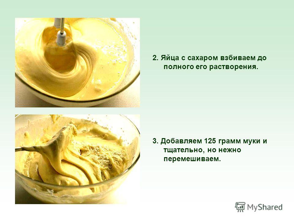 2. Яйца с сахаром взбиваем до полного его растворения. 3. Добавляем 125 грамм муки и тщательно, но нежно перемешиваем.