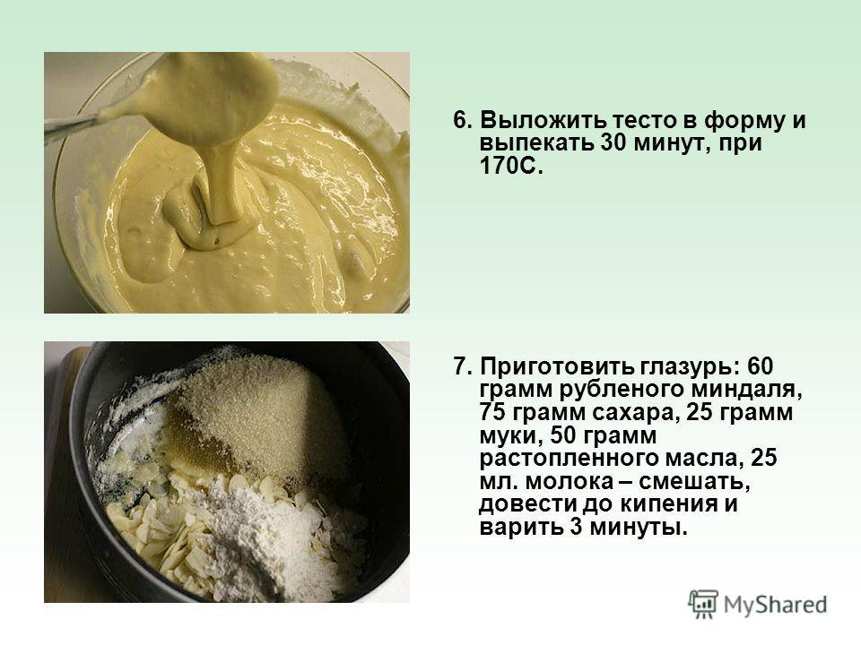 6. Выложить тесто в форму и выпекать 30 минут, при 170С. 7. Приготовить глазурь: 60 грамм рубленого миндаля, 75 грамм сахара, 25 грамм муки, 50 грамм растопленного масла, 25 мл. молока – смешать, довести до кипения и варить 3 минуты.
