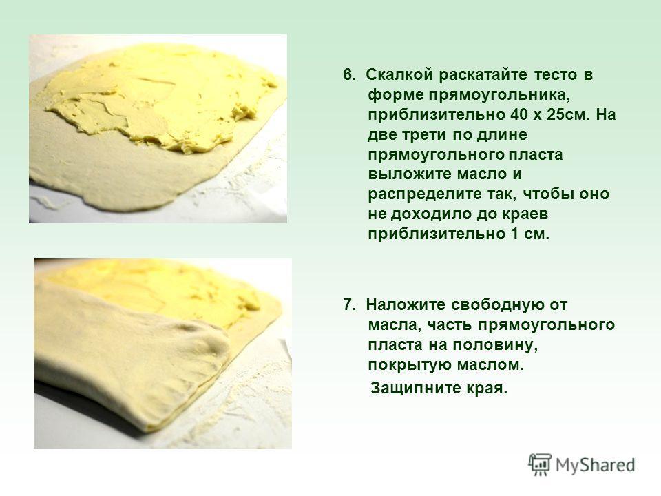 6. Скалкой раскатайте тесто в форме прямоугольника, приблизительно 40 x 25см. На две трети по длине прямоугольного пласта выложите масло и распределите так, чтобы оно не доходило до краев приблизительно 1 см. 7. Наложите свободную от масла, часть пря