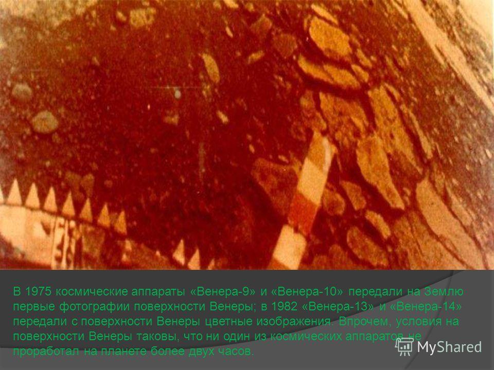 В 1975 космические аппараты «Венера-9» и «Венера-10» передали на Землю первые фотографии поверхности Венеры; в 1982 «Венера-13» и «Венера-14» передали с поверхности Венеры цветные изображения. Впрочем, условия на поверхности Венеры таковы, что ни оди