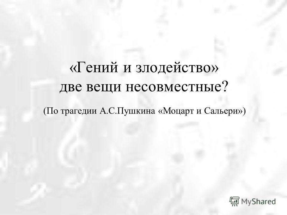 «Гений и злодейство» две вещи несовместные? (По трагедии А.С.Пушкина «Моцарт и Сальери»)