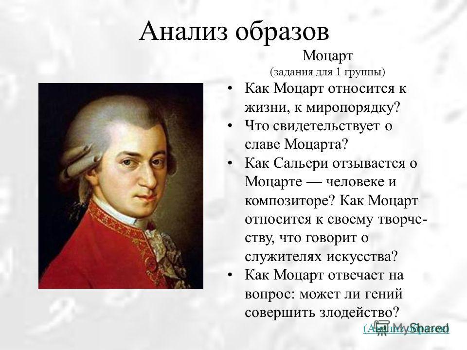 Анализ образов Моцарт (задания для 1 группы) Как Моцарт относится к жизни, к миропорядку? Что свидетельствует о славе Моцарта? Как Сальери отзывается о Моцарте человеке и композиторе? Как Моцарт относится к своему творче ству, что говорит о служите