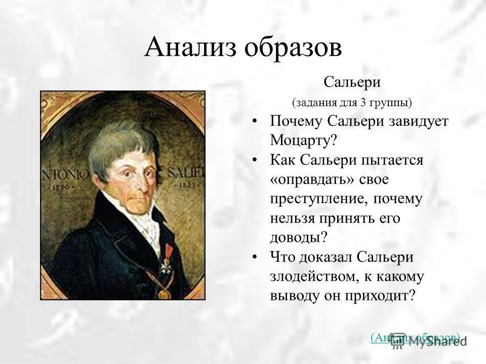 Анализ образов Сальери (задания для 3 группы) Почему Сальери завидует Моцарту? Как Сальери пытается «оправдать» свое преступление, почему нельзя принять его доводы? Что доказал Сальери злодейством, к какому выводу он приходит? (Анализ образов)