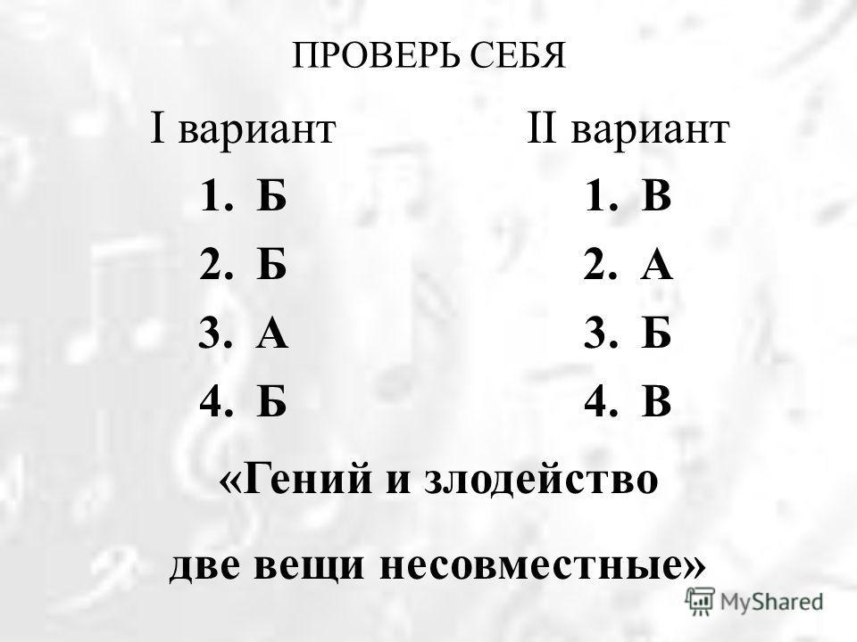 ПРОВЕРЬ СЕБЯ II вариант 1.В 2.А 3.Б 4.В I вариант 1.Б 2.Б 3.А 4.Б «Гений и злодейство две вещи несовместные»
