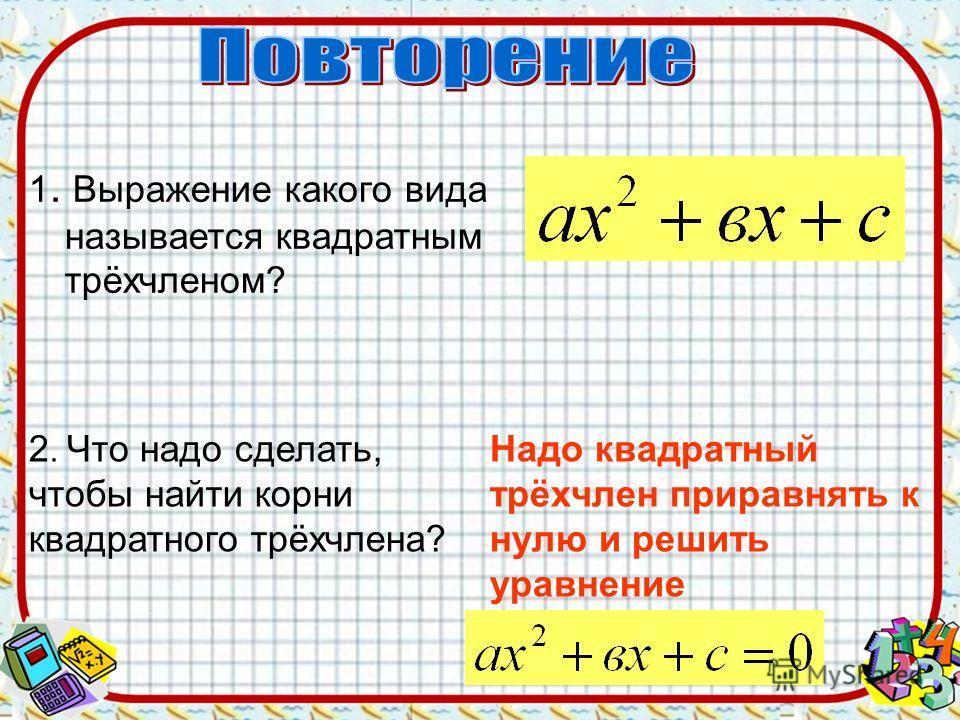 1. Выражение какого вида называется квадратным трёхчленом? 2. Что надо сделать, чтобы найти корни квадратного трёхчлена? Надо квадратный трёхчлен приравнять к нулю и решить уравнение