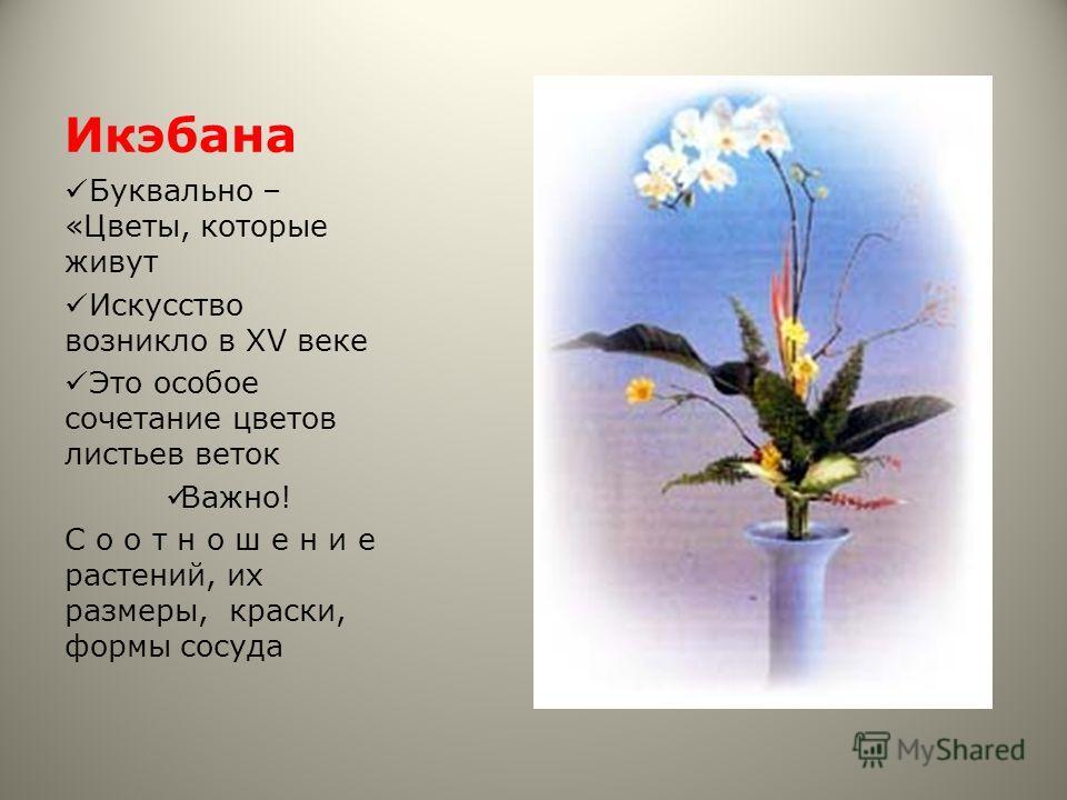 Икэбана Буквально – «Цветы, которые живут Искусство возникло в XV веке Это особое сочетание цветов листьев веток Важно! С о о т н о ш е н и е растений, их размеры, краски, формы сосуда