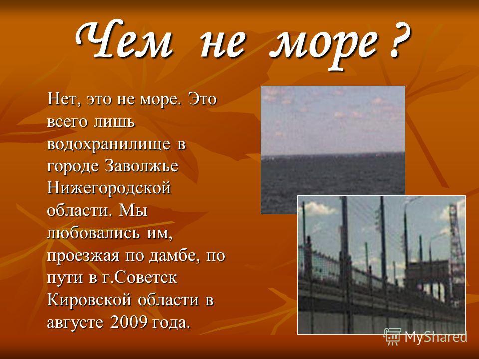 Чем не море ? Нет, это не море. Это всего лишь водохранилище в городе Заволжье Нижегородской области. Мы любовались им, проезжая по дамбе, по пути в г.Советск Кировской области в августе 2009 года. Нет, это не море. Это всего лишь водохранилище в гор