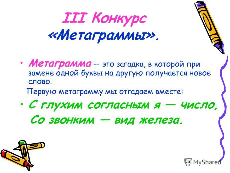 III Конкурс «Метаграммы». Метаграмма это загадка, в которой при замене одной буквы на другую получается новое слово. Первую метаграмму мы отгадаем вместе: С глухим согласным я число, Со звонким вид железа.