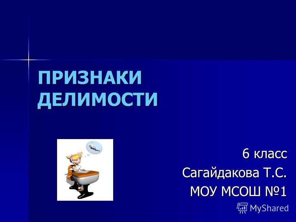 ПРИЗНАКИ ДЕЛИМОСТИ 6 класс Сагайдакова Т.С. МОУ МСОШ 1