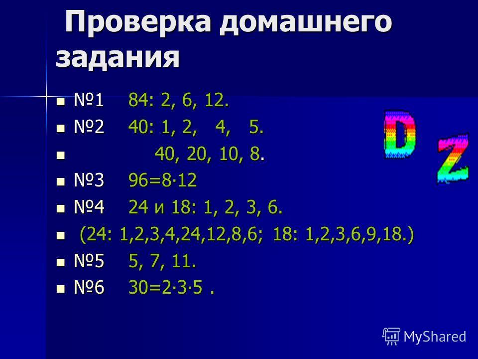 Проверка домашнего задания Проверка домашнего задания 1 84: 2, 6, 12. 1 84: 2, 6, 12. 2 40: 1, 2, 4, 5. 2 40: 1, 2, 4, 5. 40, 20, 10, 8. 40, 20, 10, 8. 3 96=812 3 96=812 4 24 и 18: 1, 2, 3, 6. 4 24 и 18: 1, 2, 3, 6. (24: 1,2,3,4,24,12,8,6; 18: 1,2,3,
