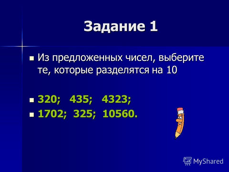 Задание 1 Из предложенных чисел, выберите те, которые разделятся на 10 Из предложенных чисел, выберите те, которые разделятся на 10 320; 435; 4323; 320; 435; 4323; 1702; 325; 10560. 1702; 325; 10560.