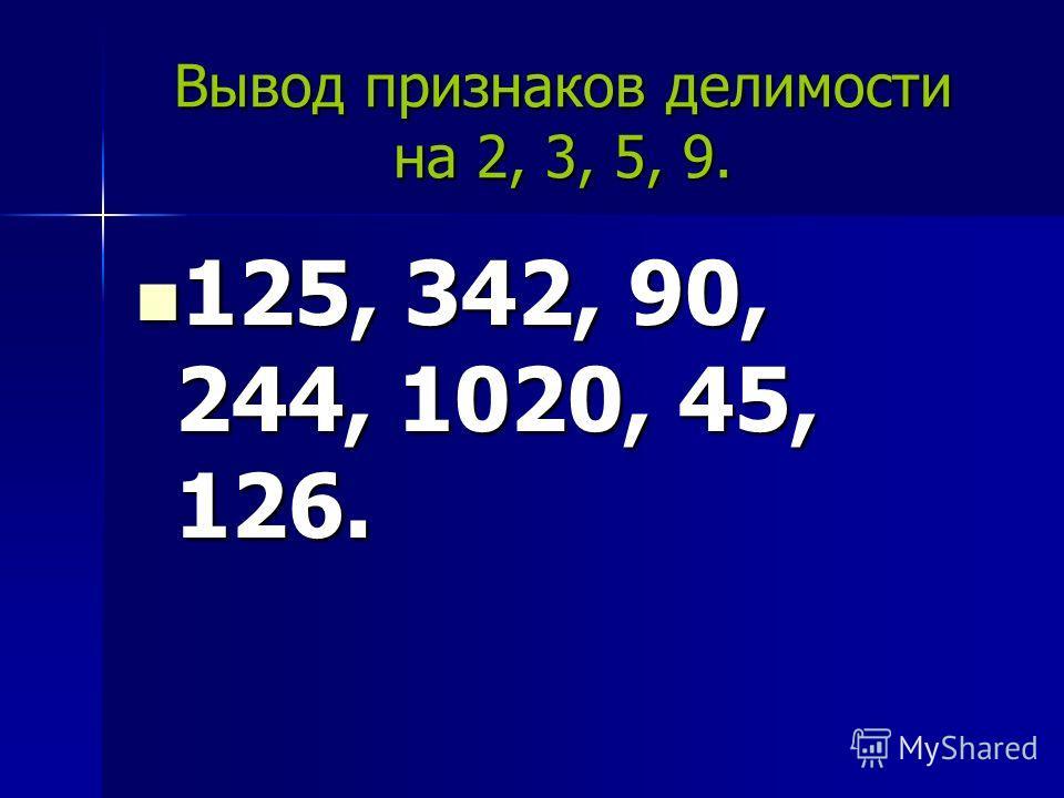 Вывод признаков делимости на 2, 3, 5, 9. 125, 342, 90, 244, 1020, 45, 126. 125, 342, 90, 244, 1020, 45, 126.