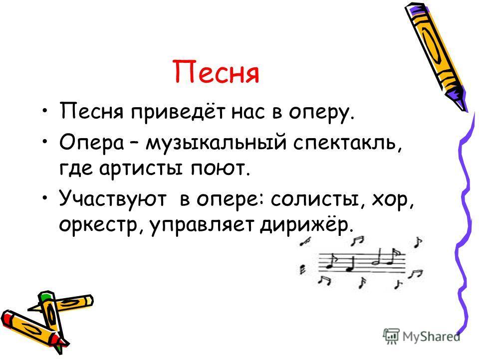 Песня Песня приведёт нас в оперу. Опера – музыкальный спектакль, где артисты поют. Участвуют в опере: солисты, хор, оркестр, управляет дирижёр.