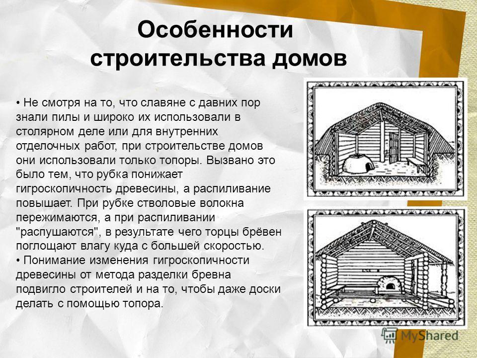 Не смотря на то, что славяне с давних пор знали пилы и широко их использовали в столярном деле или для внутренних отделочных работ, при строительстве домов они использовали только топоры. Вызвано это было тем, что рубка понижает гигроскопичность древ