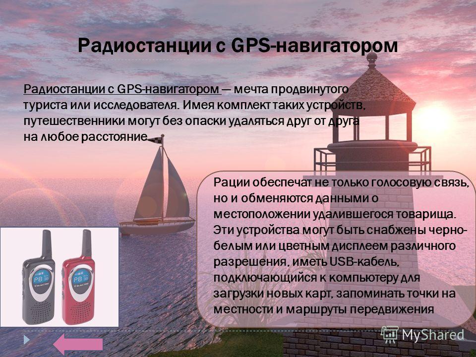 Радиостанции с GPS-навигатором Радиостанции с GPS-навигатором мечта продвинутого туриста или исследователя. Имея комплект таких устройств, путешественники могут без опаски удаляться друг от друга на любое расстояние.. Рации обеспечат не только голосо